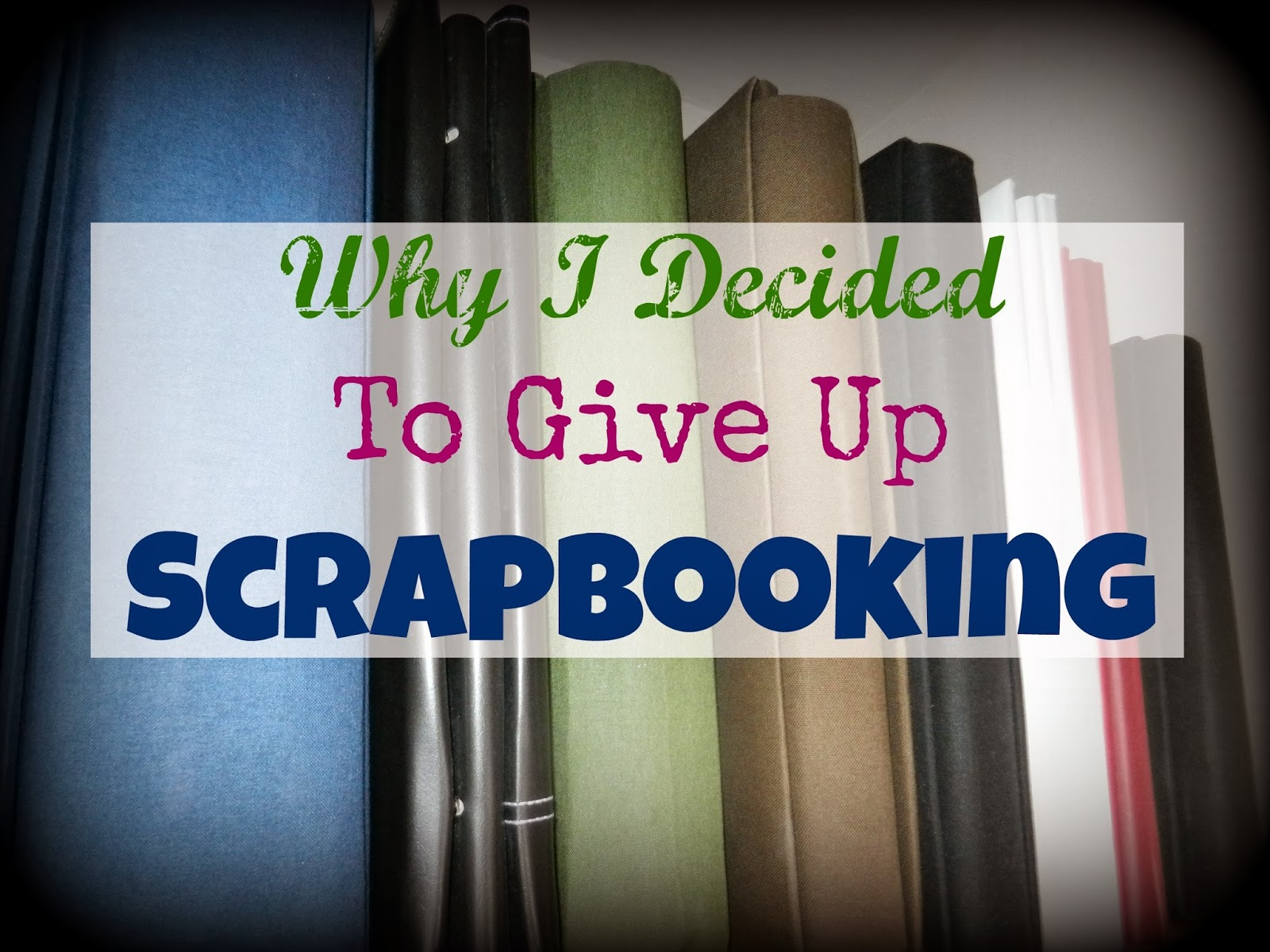 Why I Have Given Up Scrapbooking