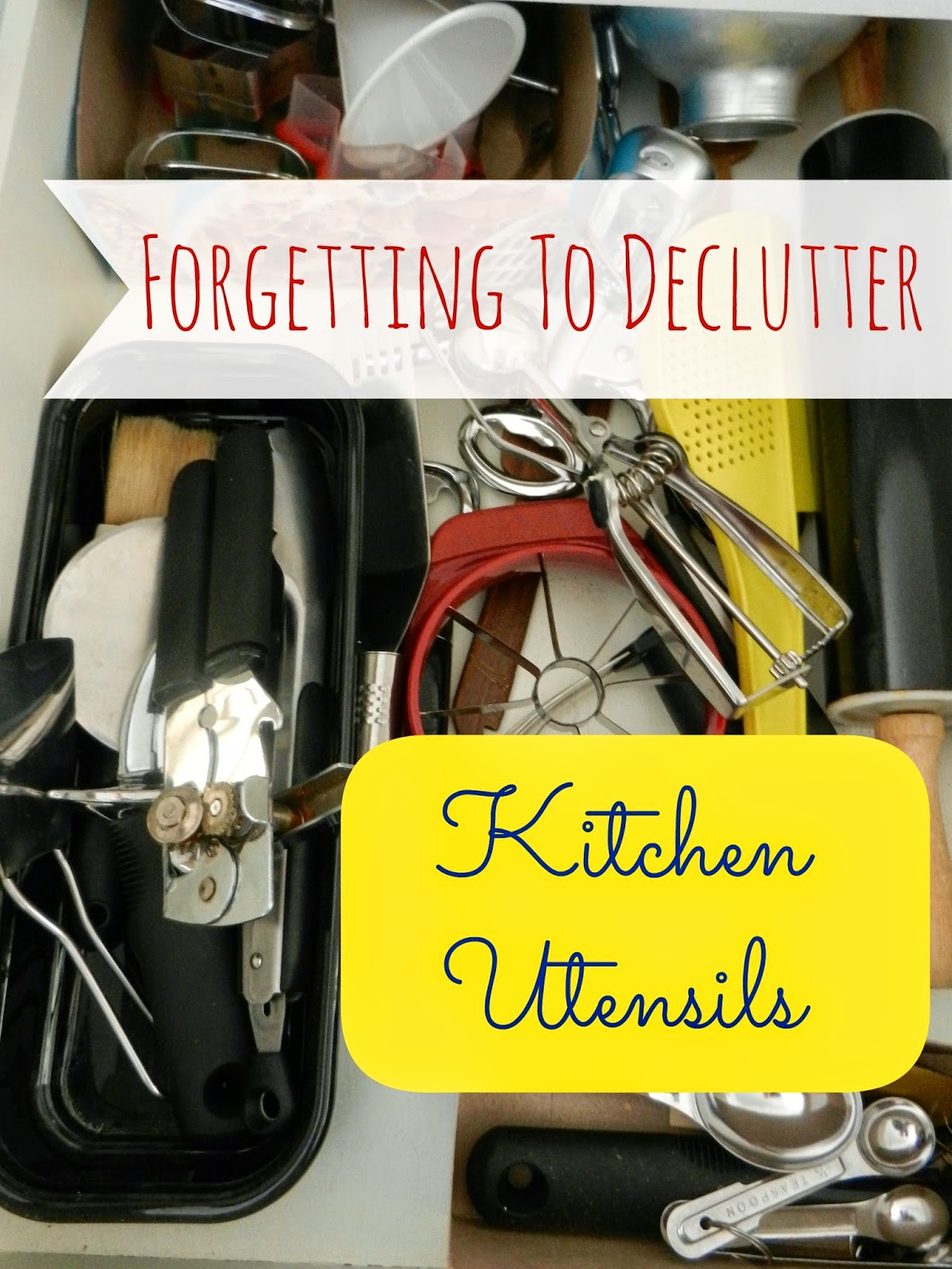 Forgetting To Declutter: Kitchen Utensils