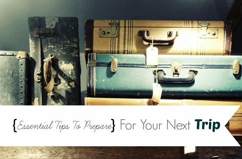 Essential Tips To Prepare For Your Next Trip